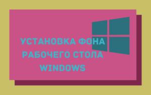 Как поменять обои на рабочем столе Windows - ставим красивый фон на компьютер или ноутбук