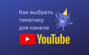 Какую выбрать тематику для канала YouTube? Список и рекомендации